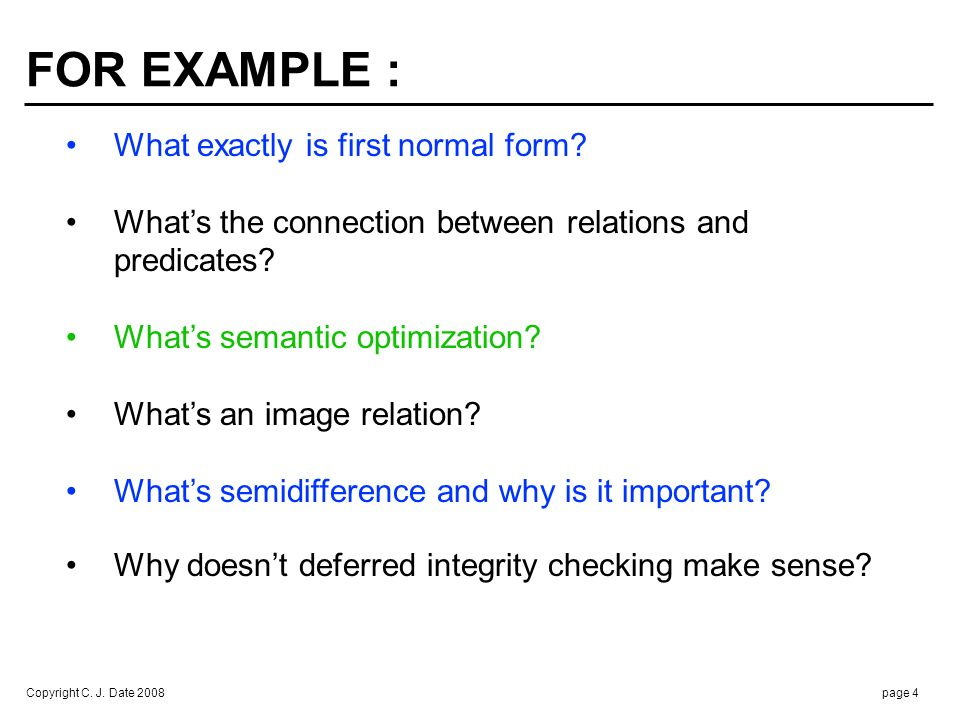 Copyright C. J. Date 2008page 4 FOR EXAMPLE : What exactly is first normal form? Whats the connection between relations and predicates? Whats semantic