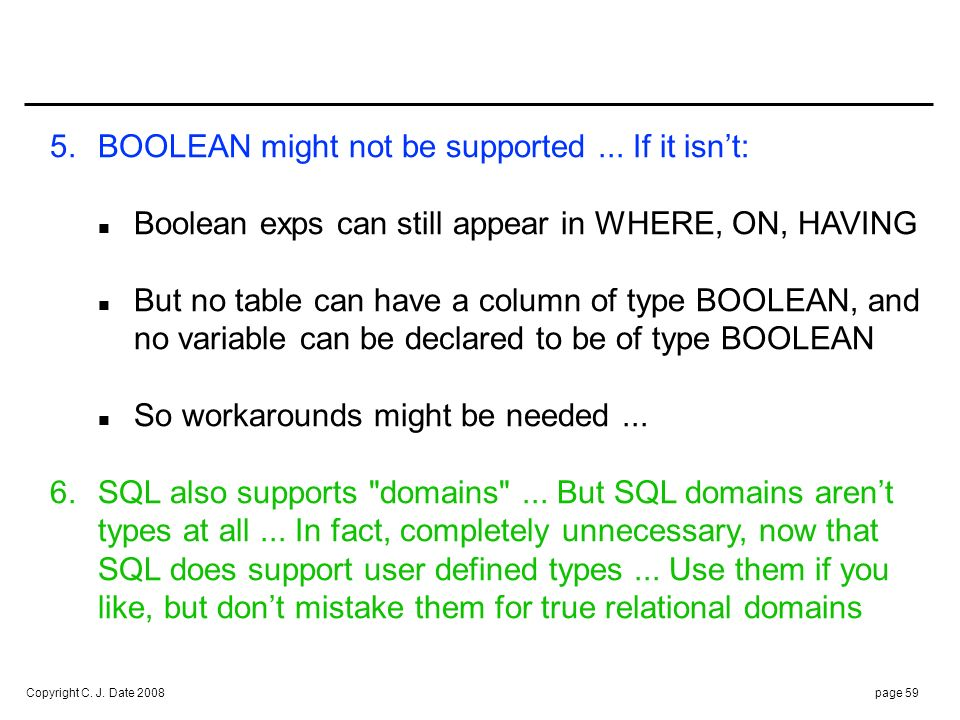 Copyright C. J. Date 2008page 59 5.BOOLEAN might not be supported... If it isnt: Boolean exps can still appear in WHERE, ON, HAVING But no table can h