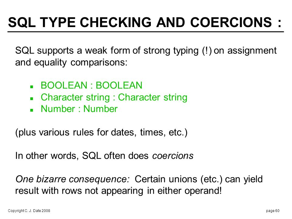 Copyright C. J. Date 2008page 60 SQL supports a weak form of strong typing (!) on assignment and equality comparisons: BOOLEAN : BOOLEAN Character str