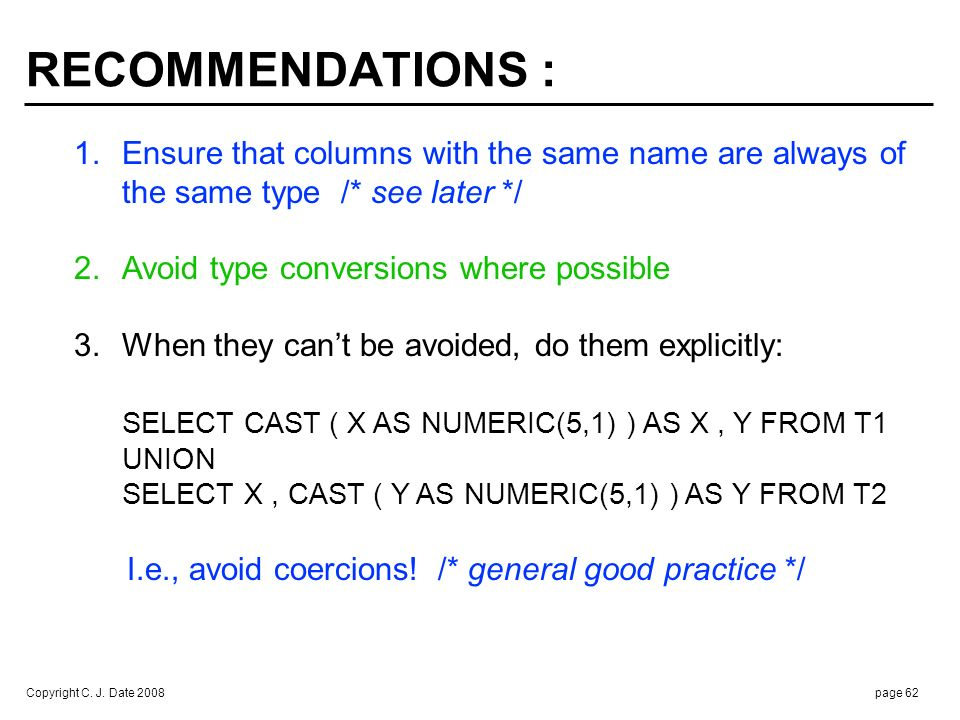 Copyright C. J. Date 2008page 62 RECOMMENDATIONS : 1.Ensure that columns with the same name are always of the same type /* see later */ 2.Avoid type c