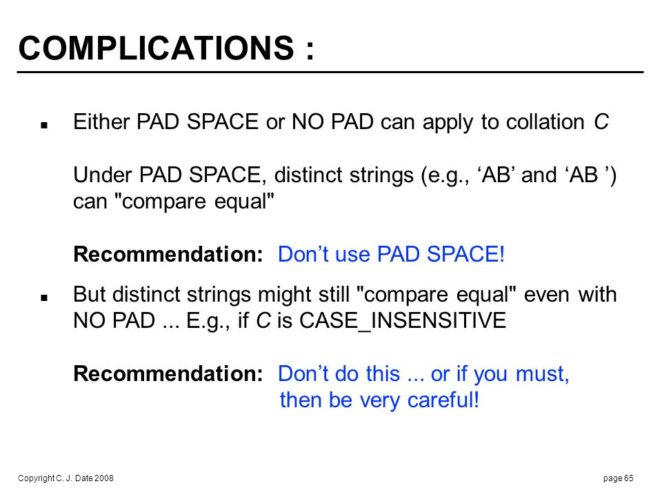Copyright C. J. Date 2008page 65 COMPLICATIONS : Either PAD SPACE or NO PAD can apply to collation C Under PAD SPACE, distinct strings (e.g., AB and A