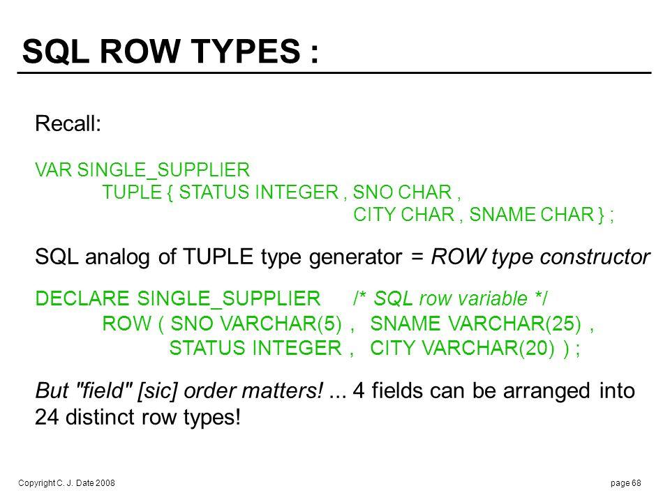 Copyright C. J. Date 2008page 68 Recall: VAR SINGLE_SUPPLIER TUPLE { STATUS INTEGER, SNO CHAR, CITY CHAR, SNAME CHAR } ; SQL analog of TUPLE type gene