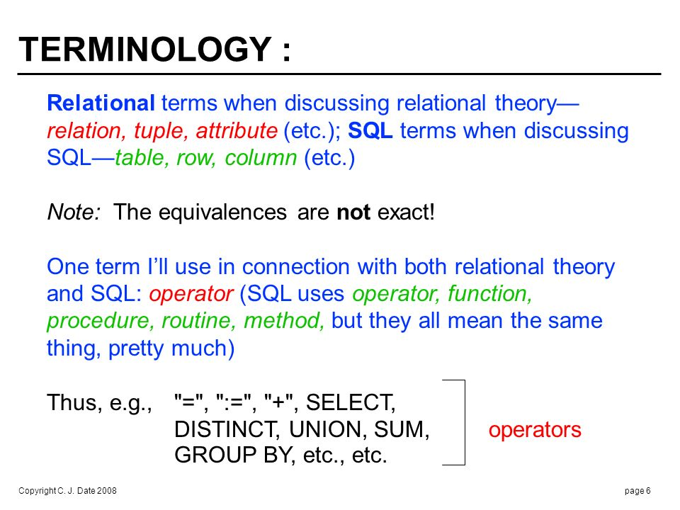 Copyright C. J. Date 2008page 6 Relational terms when discussing relational theory relation, tuple, attribute (etc.); SQL terms when discussing SQLtab