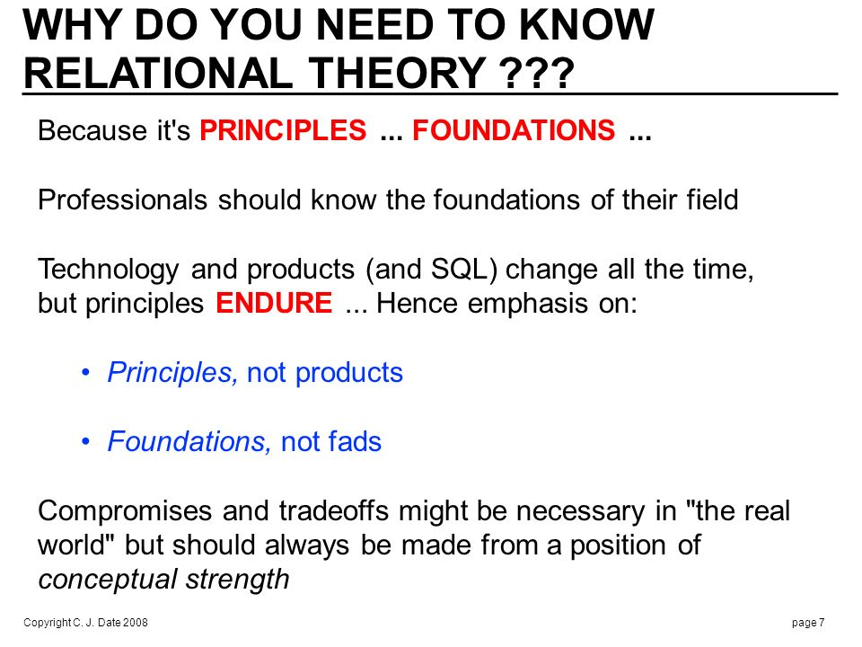 Copyright C. J. Date 2008page 7 WHY DO YOU NEED TO KNOW RELATIONAL THEORY ??? Because it's PRINCIPLES... FOUNDATIONS... Professionals should know the