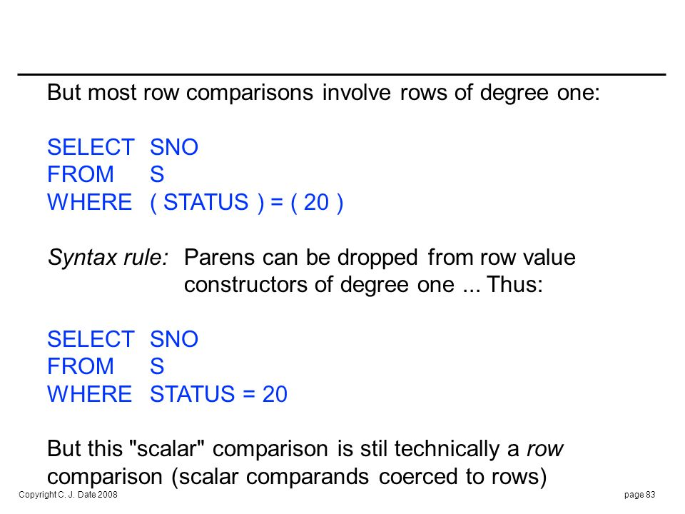 Copyright C. J. Date 2008page 83 But most row comparisons involve rows of degree one: SELECTSNO FROM S WHERE( STATUS ) = ( 20 ) Syntax rule:Parens can