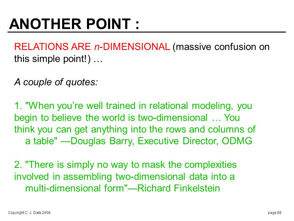 Copyright C. J. Date 2008page 88 ANOTHER POINT : RELATIONS ARE n-DIMENSIONAL (massive confusion on this simple point!) … A couple of quotes: 1.