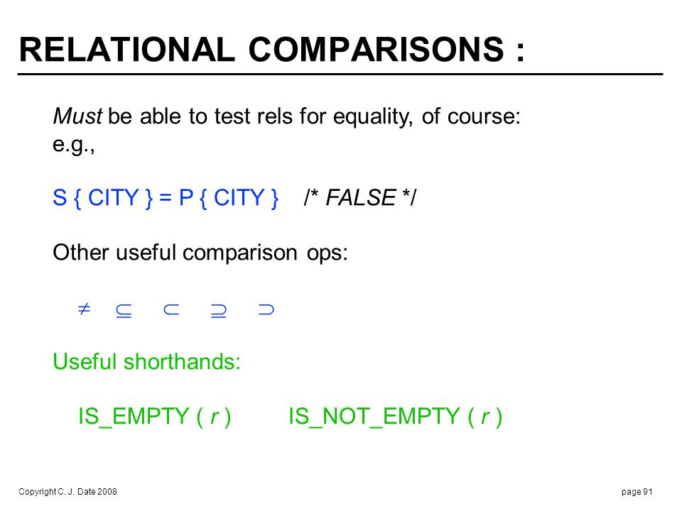 Copyright C. J. Date 2008page 91 RELATIONAL COMPARISONS : Must be able to test rels for equality, of course: e.g., S { CITY } = P { CITY } /* FALSE */