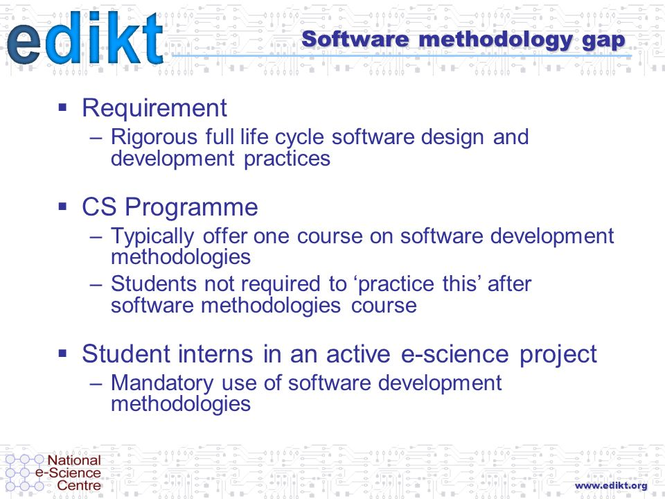 www.edikt.org Software methodology gap Requirement –Rigorous full life cycle software design and development practices CS Programme –Typically offer one course on software development methodologies –Students not required to practice this after software methodologies course Student interns in an active e-science project –Mandatory use of software development methodologies