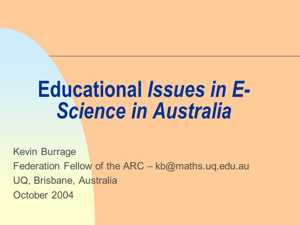 Educational Issues in E- Science in Australia Kevin Burrage Federation Fellow of the ARC – UQ, Brisbane, Australia October 2004