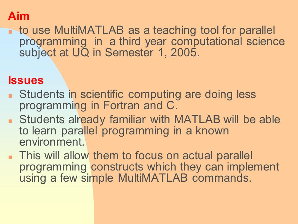 Aim n to use MultiMATLAB as a teaching tool for parallel programming in a third year computational science subject at UQ in Semester 1, 2005. Issues n