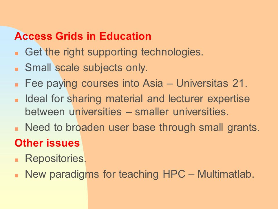 Access Grids in Education n Get the right supporting technologies. n Small scale subjects only. n Fee paying courses into Asia – Universitas 21. n Ide
