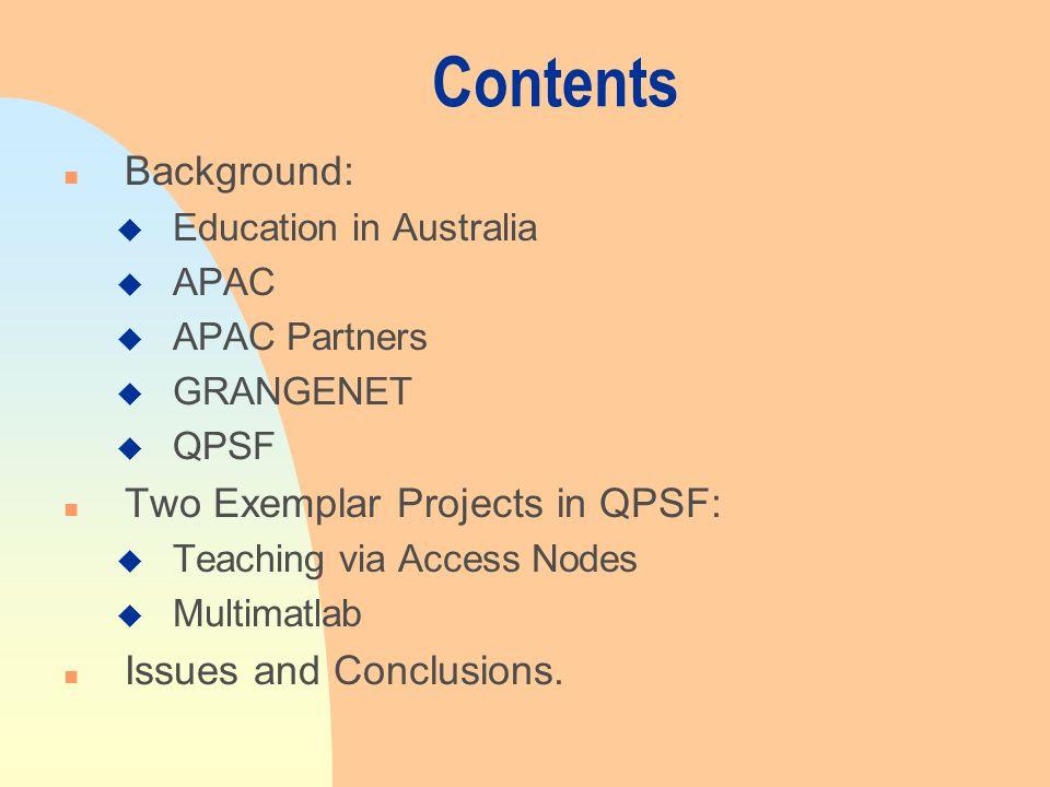 Contents n Background: u Education in Australia u APAC u APAC Partners u GRANGENET u QPSF n Two Exemplar Projects in QPSF: u Teaching via Access Nodes u Multimatlab n Issues and Conclusions.