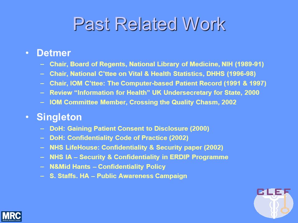 Past Related Work Detmer –Chair, Board of Regents, National Library of Medicine, NIH (1989-91) –Chair, National Cttee on Vital & Health Statistics, DHHS (1996-98) –Chair, IOM Cttee: The Computer-based Patient Record (1991 & 1997) –Review Information for Health UK Undersecretary for State, 2000 –IOM Committee Member, Crossing the Quality Chasm, 2002 Singleton –DoH: Gaining Patient Consent to Disclosure (2000) –DoH: Confidentiality Code of Practice (2002) –NHS LifeHouse: Confidentiality & Security paper (2002) –NHS IA – Security & Confidentiality in ERDIP Programme –N&Mid Hants – Confidentiality Policy –S.
