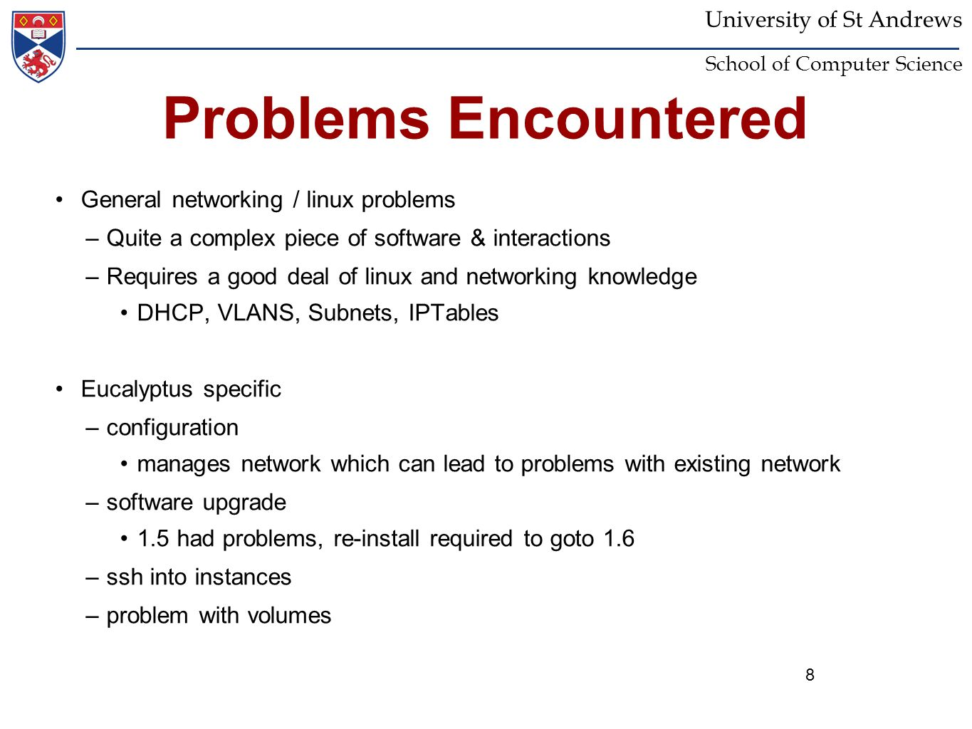 8 University of St Andrews School of Computer Science Problems Encountered General networking / linux problems –Quite a complex piece of software & in