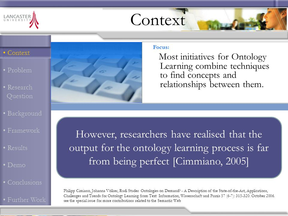 Context Problem Research Question Background Framework Results Demo Conclusions Further Work Context However, researchers have realised that the output for the ontology learning process is far from being perfect [Cimmiano, 2005] Philipp Cimiano, Johanna Völker, Rudi Studer Ontologies on Demand.