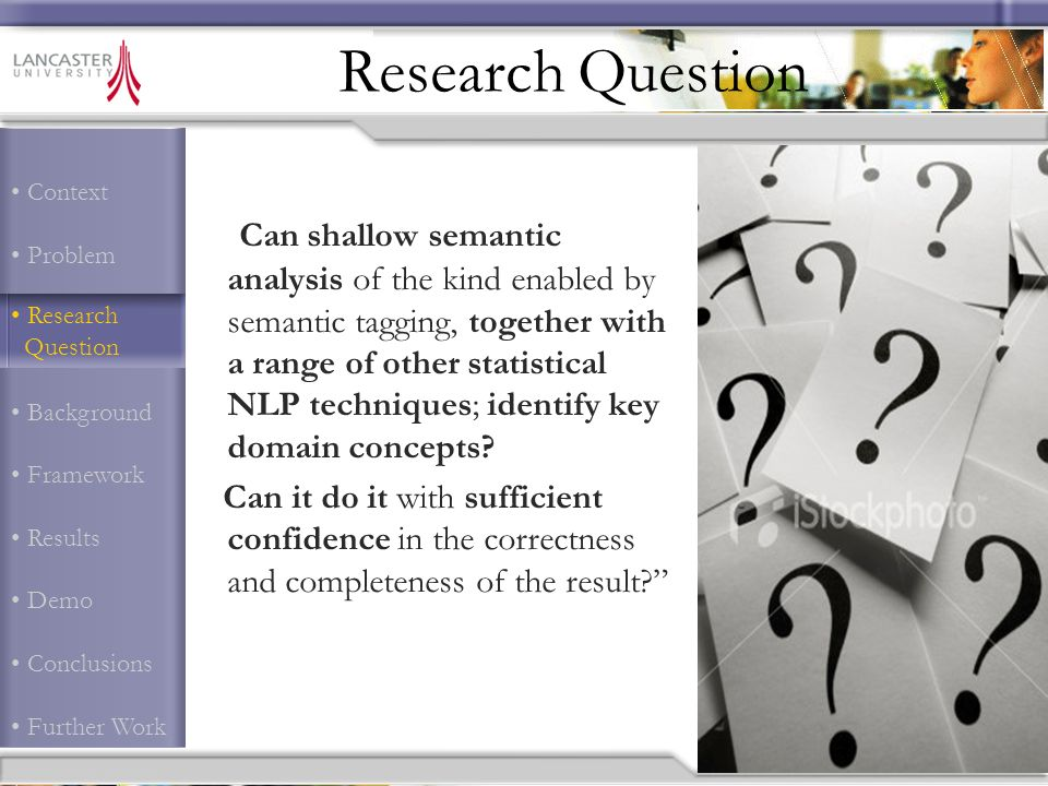 Context Problem Research Question Background Framework Results Demo Conclusions Further Work Research Question Can shallow semantic analysis of the kind enabled by semantic tagging, together with a range of other statistical NLP techniques; identify key domain concepts.