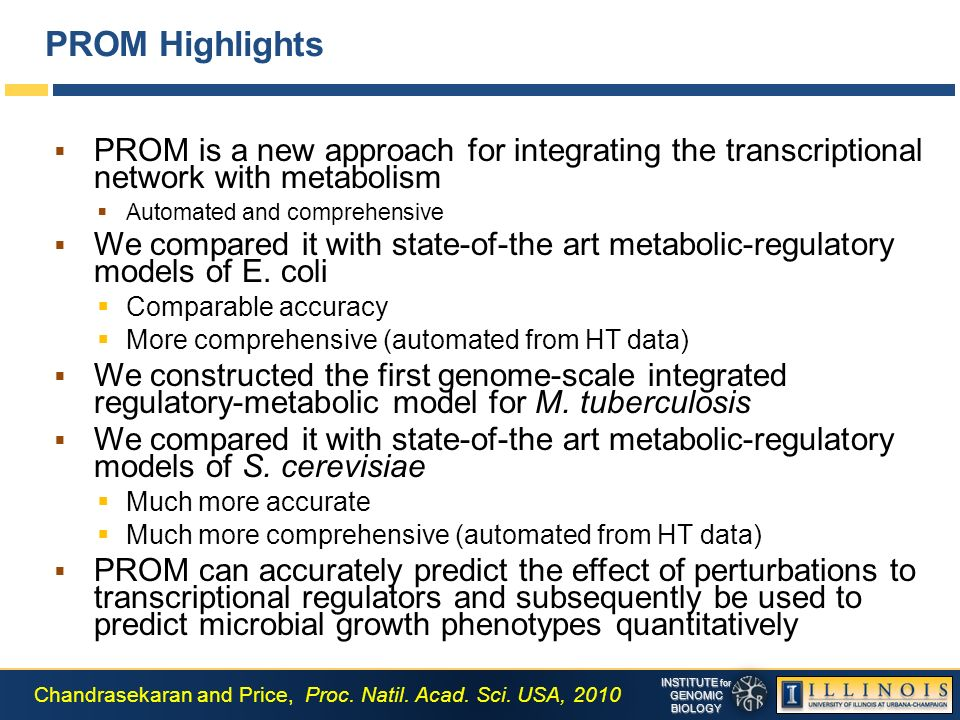 INSTITUTE for GENOMICBIOLOGY PROM Highlights PROM is a new approach for integrating the transcriptional network with metabolism Automated and comprehensive We compared it with state-of-the art metabolic-regulatory models of E.