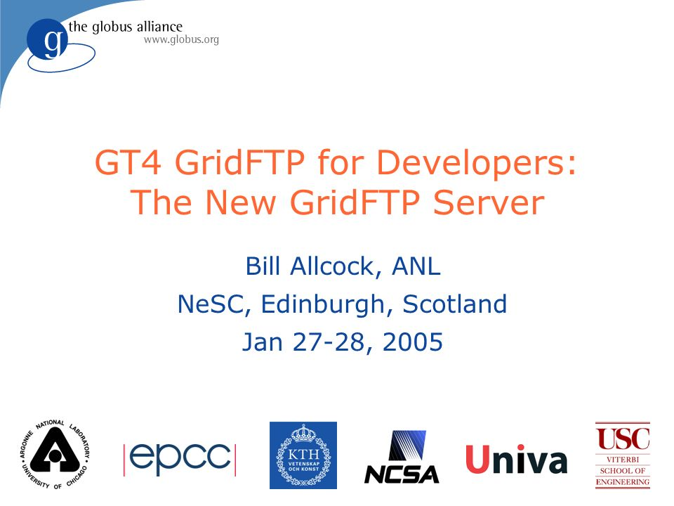 GT4 GridFTP for Developers: The New GridFTP Server Bill Allcock, ANL NeSC, Edinburgh, Scotland Jan 27-28, 2005