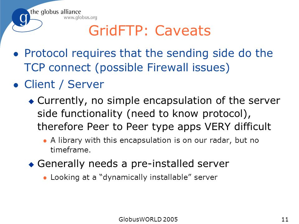 GlobusWORLD 200511 GridFTP: Caveats l Protocol requires that the sending side do the TCP connect (possible Firewall issues) l Client / Server u Currently, no simple encapsulation of the server side functionality (need to know protocol), therefore Peer to Peer type apps VERY difficult l A library with this encapsulation is on our radar, but no timeframe.