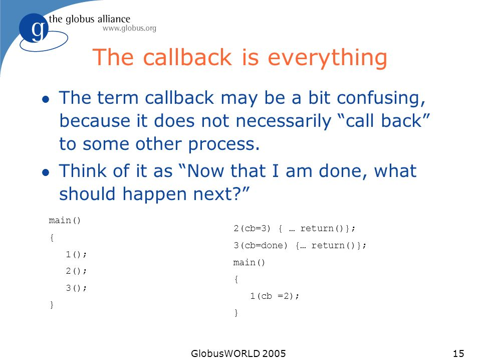 GlobusWORLD 200515 The callback is everything l The term callback may be a bit confusing, because it does not necessarily call back to some other proc