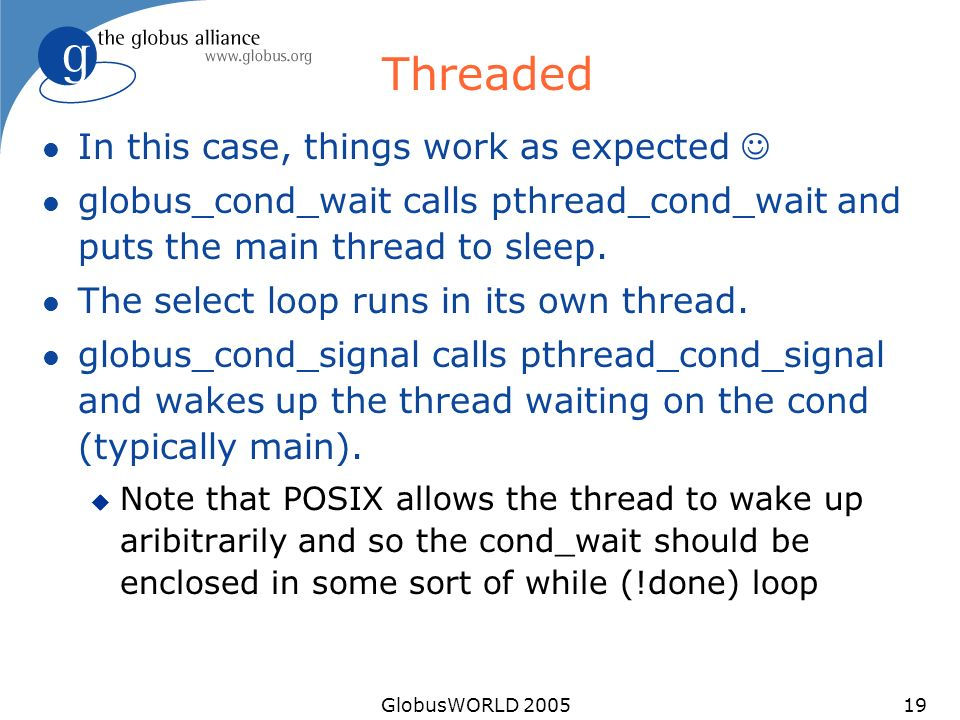 GlobusWORLD 200519 Threaded l In this case, things work as expected l globus_cond_wait calls pthread_cond_wait and puts the main thread to sleep. l Th