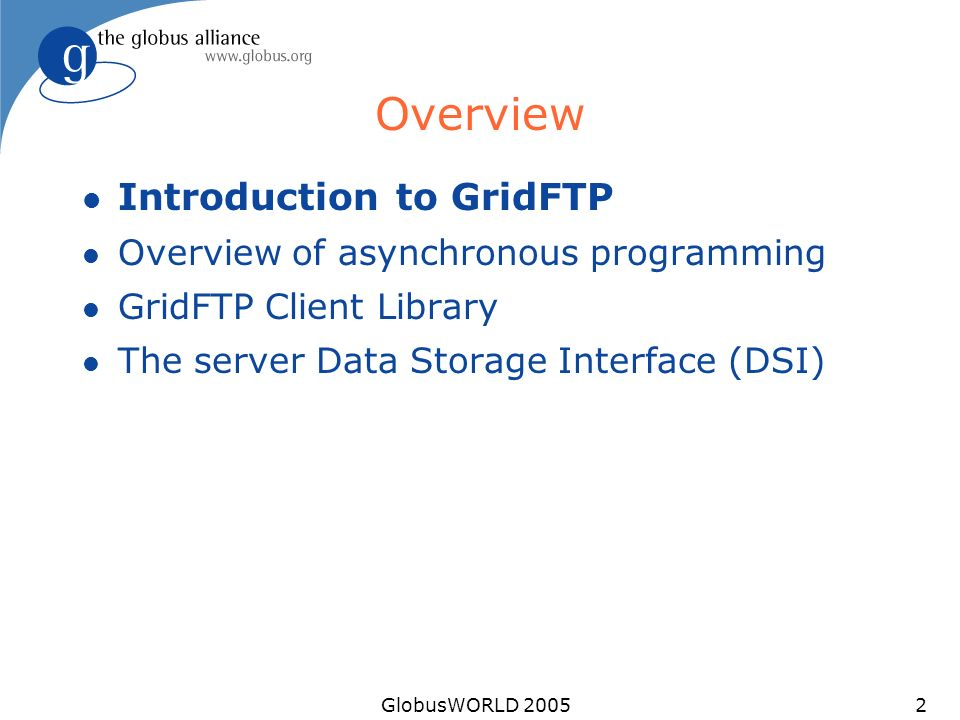 GlobusWORLD 20052 Overview l Introduction to GridFTP l Overview of asynchronous programming l GridFTP Client Library l The server Data Storage Interfa
