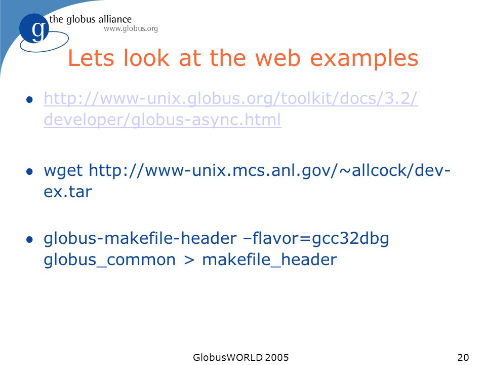 GlobusWORLD 200520 Lets look at the web examples l http://www-unix.globus.org/toolkit/docs/3.2/ developer/globus-async.html http://www-unix.globus.org