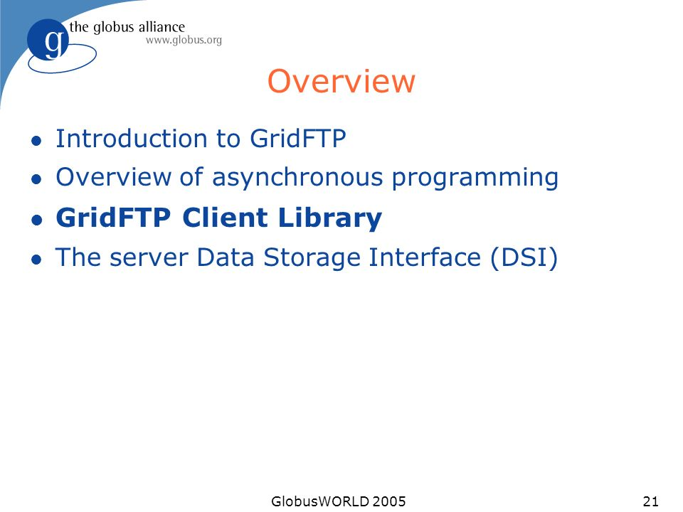 GlobusWORLD 200521 Overview l Introduction to GridFTP l Overview of asynchronous programming l GridFTP Client Library l The server Data Storage Interface (DSI)
