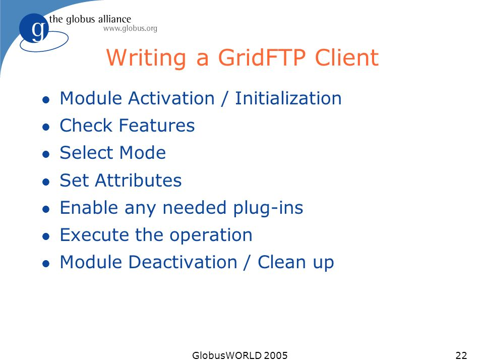 GlobusWORLD 200522 Writing a GridFTP Client l Module Activation / Initialization l Check Features l Select Mode l Set Attributes l Enable any needed plug-ins l Execute the operation l Module Deactivation / Clean up