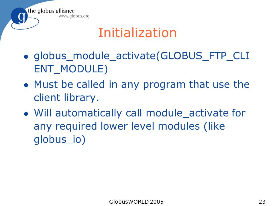 GlobusWORLD 200523 Initialization l globus_module_activate(GLOBUS_FTP_CLI ENT_MODULE) l Must be called in any program that use the client library.