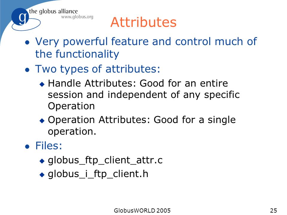GlobusWORLD 200525 Attributes l Very powerful feature and control much of the functionality l Two types of attributes: u Handle Attributes: Good for an entire session and independent of any specific Operation u Operation Attributes: Good for a single operation.