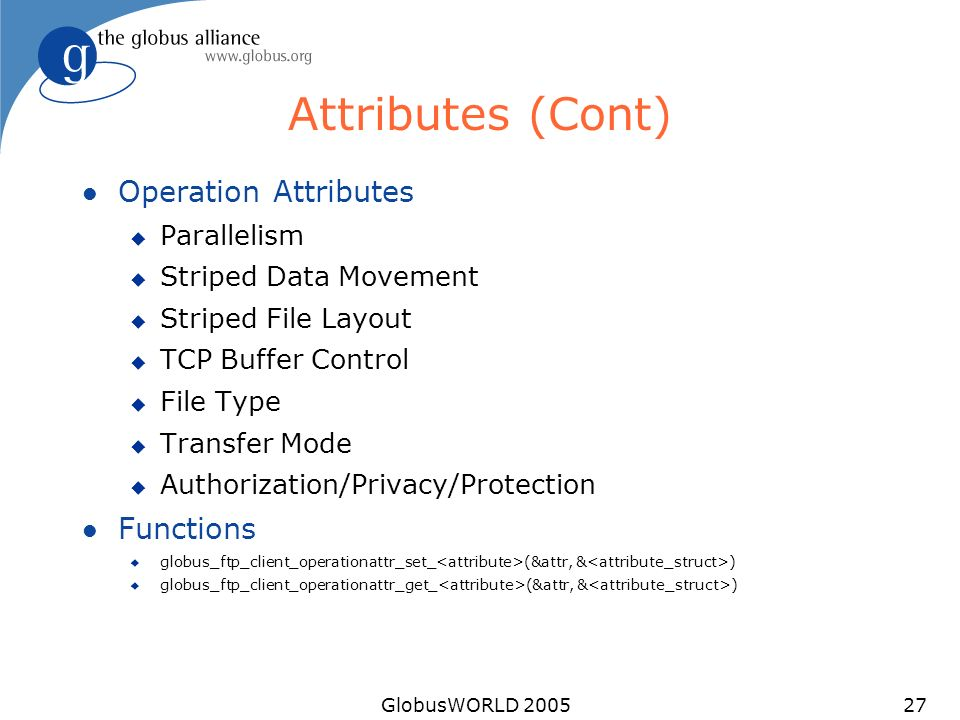 GlobusWORLD 200527 Attributes (Cont) l Operation Attributes u Parallelism u Striped Data Movement u Striped File Layout u TCP Buffer Control u File Type u Transfer Mode u Authorization/Privacy/Protection l Functions u globus_ftp_client_operationattr_set_ (&attr, & ) u globus_ftp_client_operationattr_get_ (&attr, & )