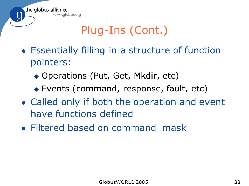 GlobusWORLD 200533 Plug-Ins (Cont.) l Essentially filling in a structure of function pointers: u Operations (Put, Get, Mkdir, etc) u Events (command, response, fault, etc) l Called only if both the operation and event have functions defined l Filtered based on command_mask