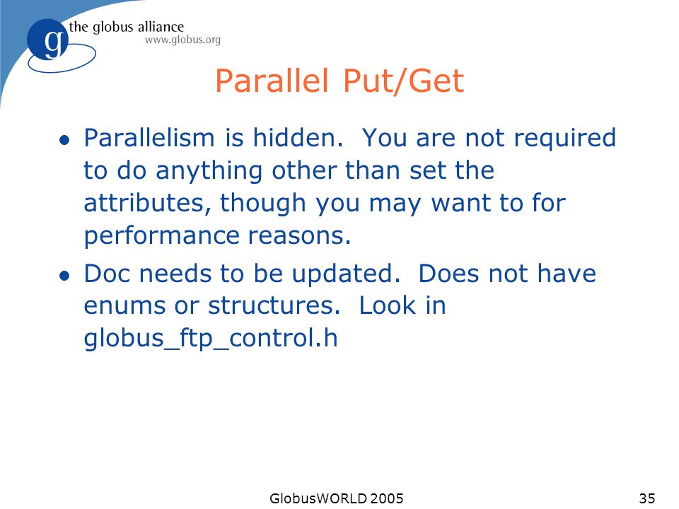 GlobusWORLD 200535 Parallel Put/Get l Parallelism is hidden. You are not required to do anything other than set the attributes, though you may want to