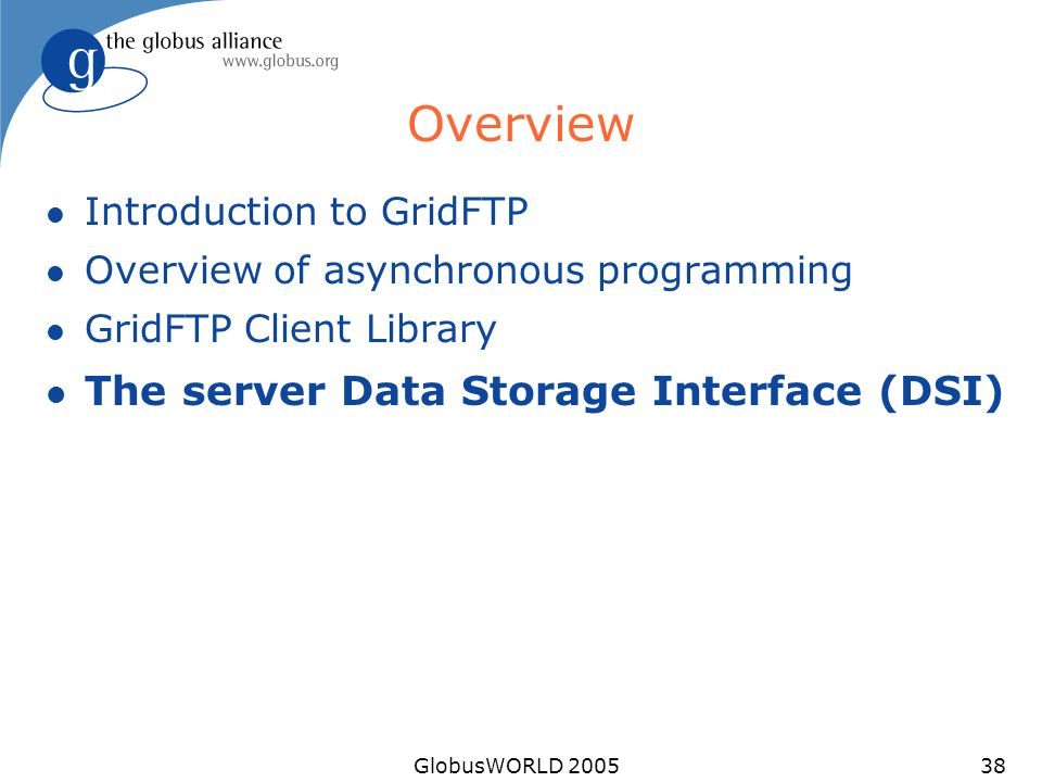 GlobusWORLD 200538 Overview l Introduction to GridFTP l Overview of asynchronous programming l GridFTP Client Library l The server Data Storage Interf