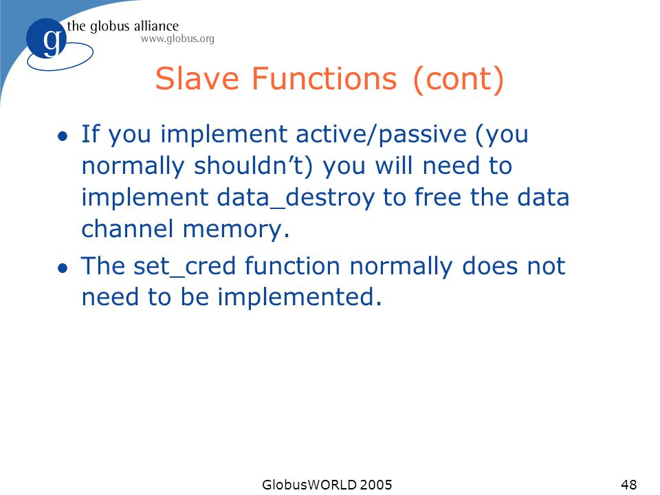 GlobusWORLD 200548 Slave Functions (cont) l If you implement active/passive (you normally shouldnt) you will need to implement data_destroy to free th