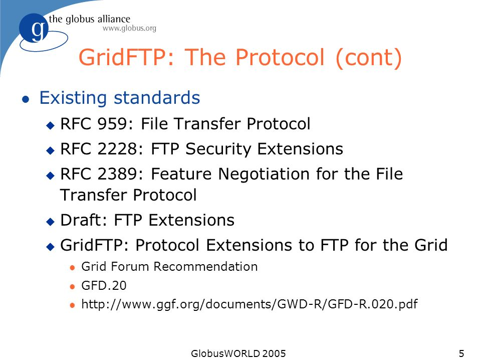 GlobusWORLD 20055 GridFTP: The Protocol (cont) l Existing standards u RFC 959: File Transfer Protocol u RFC 2228: FTP Security Extensions u RFC 2389: Feature Negotiation for the File Transfer Protocol u Draft: FTP Extensions u GridFTP: Protocol Extensions to FTP for the Grid l Grid Forum Recommendation l GFD.20 l http://www.ggf.org/documents/GWD-R/GFD-R.020.pdf