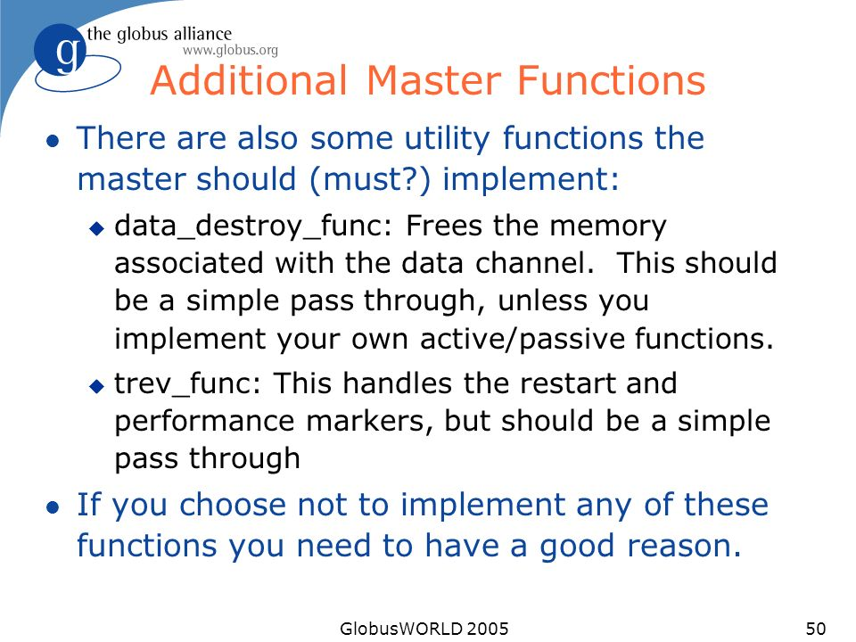 GlobusWORLD 200550 Additional Master Functions l There are also some utility functions the master should (must ) implement: u data_destroy_func: Frees the memory associated with the data channel.