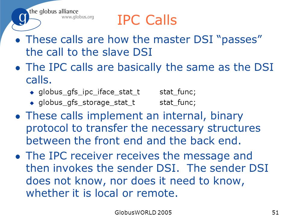 GlobusWORLD 200551 IPC Calls l These calls are how the master DSI passes the call to the slave DSI l The IPC calls are basically the same as the DSI calls.