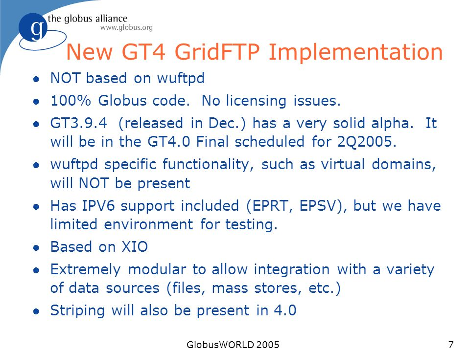 GlobusWORLD 20057 New GT4 GridFTP Implementation l NOT based on wuftpd l 100% Globus code. No licensing issues. l GT3.9.4 (released in Dec.) has a ver