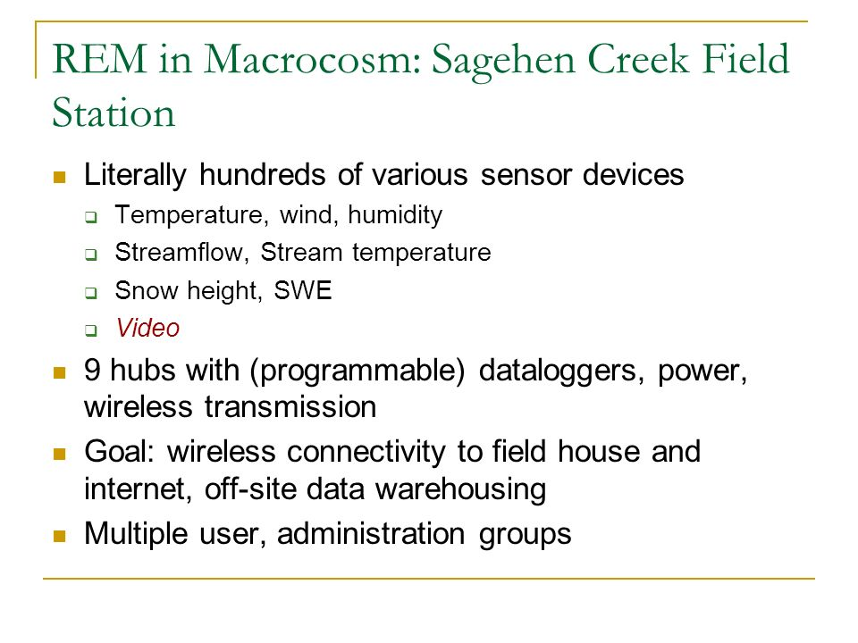 REM in Macrocosm: Sagehen Creek Field Station Literally hundreds of various sensor devices Temperature, wind, humidity Streamflow, Stream temperature Snow height, SWE Video 9 hubs with (programmable) dataloggers, power, wireless transmission Goal: wireless connectivity to field house and internet, off-site data warehousing Multiple user, administration groups