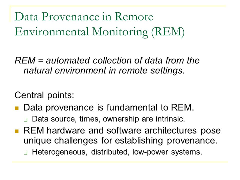 Data Provenance in Remote Environmental Monitoring (REM) REM = automated collection of data from the natural environment in remote settings.