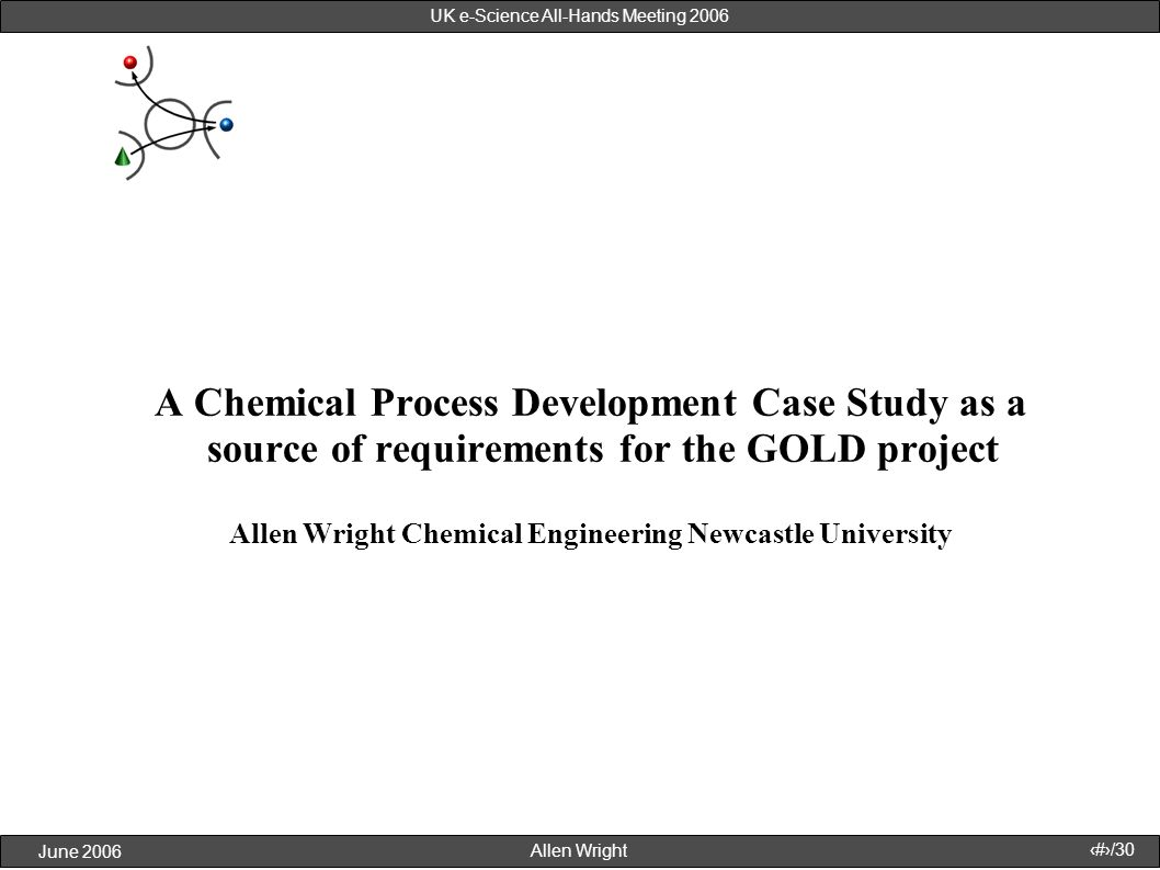 Allen Wright June 2006 1/30 UK e-Science All-Hands Meeting 2006 A Chemical Process Development Case Study as a source of requirements for the GOLD pro