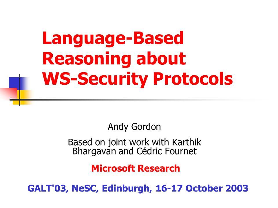 Language-Based Reasoning about WS-Security Protocols Andy Gordon Based on joint work with Karthik Bhargavan and Cédric Fournet GALT'03, NeSC, Edinburg
