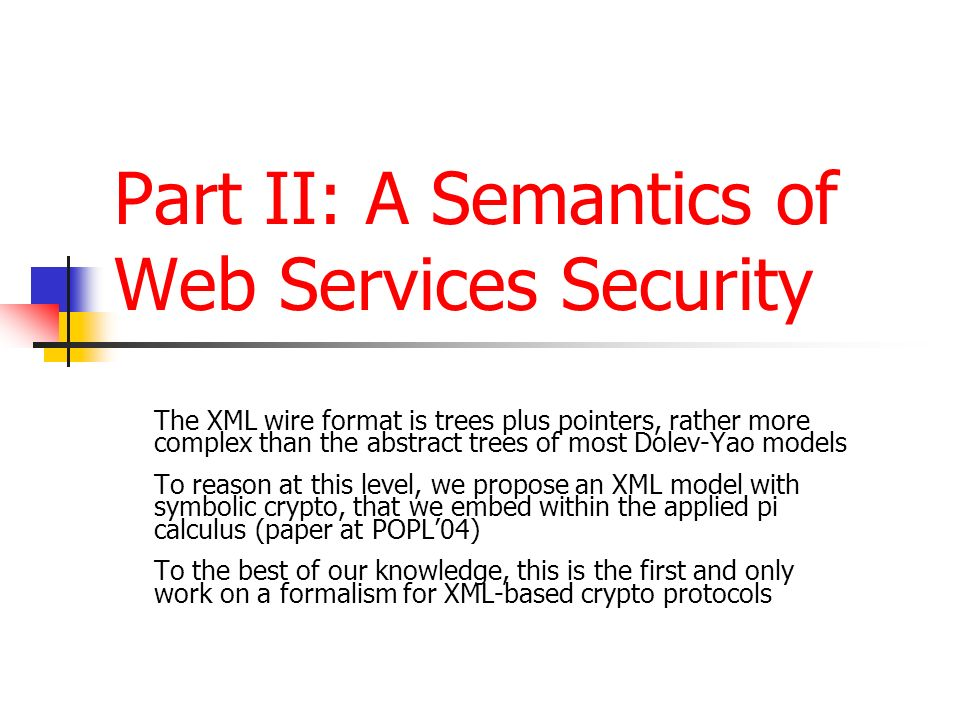 Part II: A Semantics of Web Services Security The XML wire format is trees plus pointers, rather more complex than the abstract trees of most Dolev-Ya