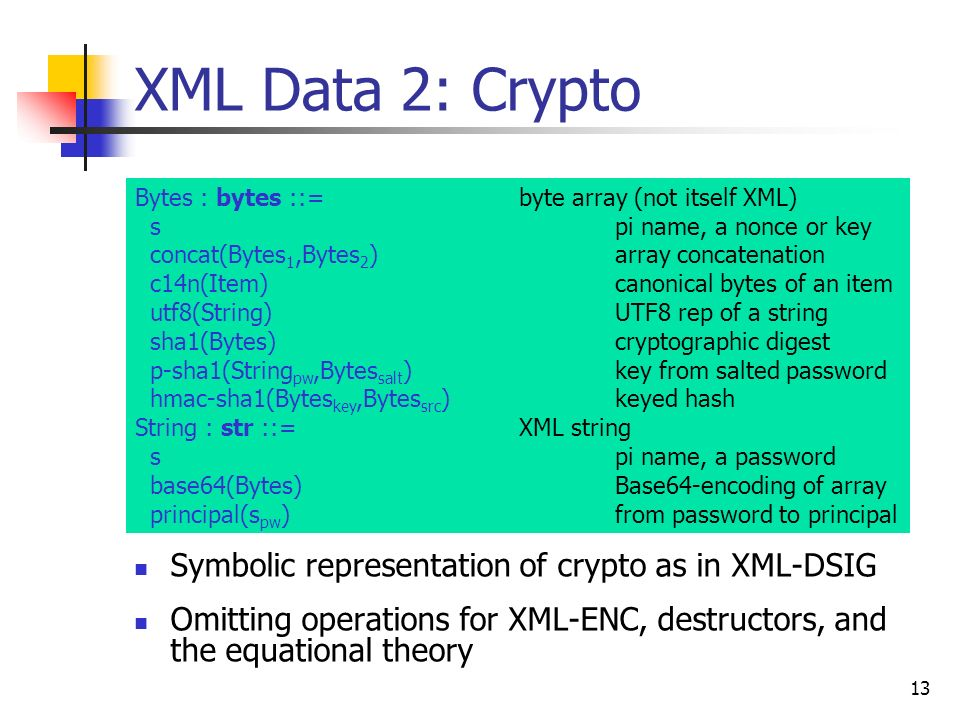 13 XML Data 2: Crypto Symbolic representation of crypto as in XML-DSIG Omitting operations for XML-ENC, destructors, and the equational theory Bytes : bytes ::= byte array (not itself XML) spi name, a nonce or key concat(Bytes 1,Bytes 2 )array concatenation c14n(Item)canonical bytes of an item utf8(String)UTF8 rep of a string sha1(Bytes)cryptographic digest p-sha1(String pw,Bytes salt )key from salted password hmac-sha1(Bytes key,Bytes src )keyed hash String : str ::=XML string spi name, a password base64(Bytes)Base64-encoding of array principal(s pw )from password to principal