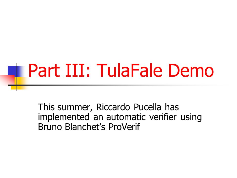Part III: TulaFale Demo This summer, Riccardo Pucella has implemented an automatic verifier using Bruno Blanchets ProVerif