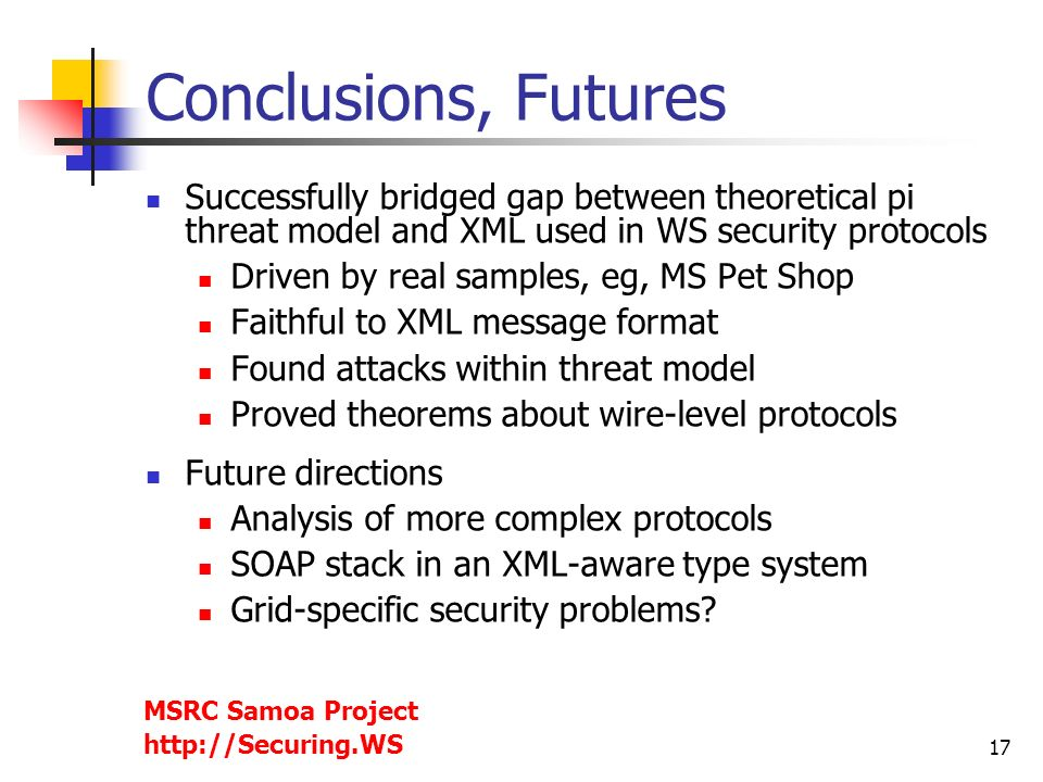 17 Conclusions, Futures Successfully bridged gap between theoretical pi threat model and XML used in WS security protocols Driven by real samples, eg,