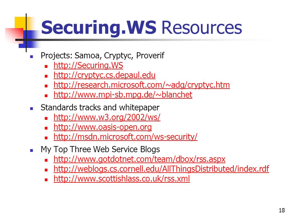 18 Securing.WS Resources Projects: Samoa, Cryptyc, Proverif http://Securing.WS http://cryptyc.cs.depaul.edu http://research.microsoft.com/~adg/cryptyc.htm http://www.mpi-sb.mpg.de/~blanchet Standards tracks and whitepaper http://www.w3.org/2002/ws/ http://www.oasis-open.org http://msdn.microsoft.com/ws-security/ My Top Three Web Service Blogs http://www.gotdotnet.com/team/dbox/rss.aspx http://weblogs.cs.cornell.edu/AllThingsDistributed/index.rdf http://www.scottishlass.co.uk/rss.xml