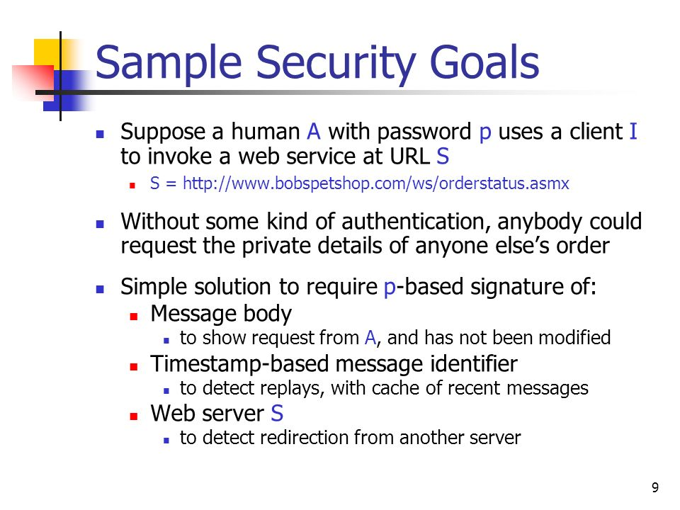 9 Sample Security Goals Suppose a human A with password p uses a client I to invoke a web service at URL S S = http://www.bobspetshop.com/ws/orderstatus.asmx Without some kind of authentication, anybody could request the private details of anyone elses order Simple solution to require p-based signature of: Message body to show request from A, and has not been modified Timestamp-based message identifier to detect replays, with cache of recent messages Web server S to detect redirection from another server